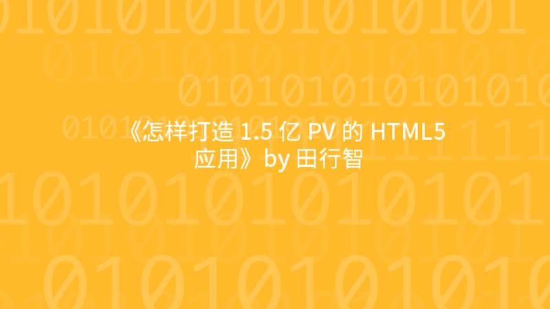 《怎样打造 1.5 亿 PV 的 HTML5 应用》by 田行智
