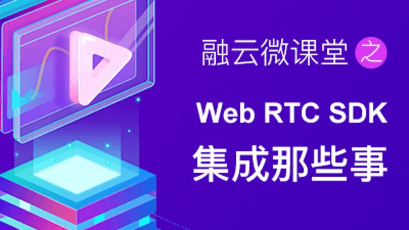 融云微课堂第四讲 | Web RTC SDK 集成那些事儿