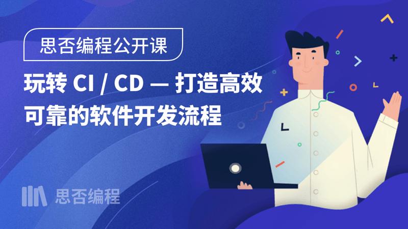 【思否编程公开课】玩转 CI / CD —打造高效可靠的软件开发流程